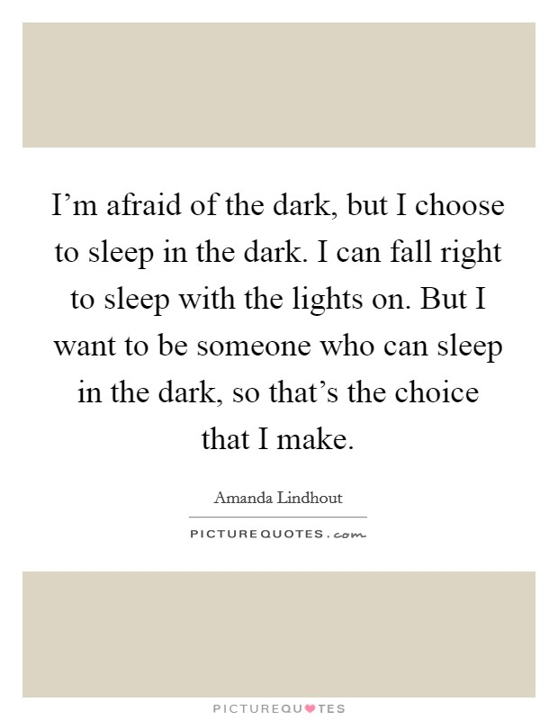 I'm afraid of the dark, but I choose to sleep in the dark. I can fall right to sleep with the lights on. But I want to be someone who can sleep in the dark, so that's the choice that I make Picture Quote #1