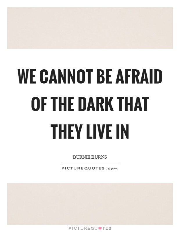 We cannot be afraid of the dark that they live in Picture Quote #1
