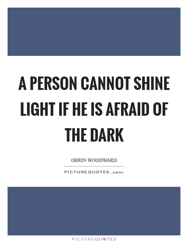 A person cannot shine light if he is afraid of the dark Picture Quote #1