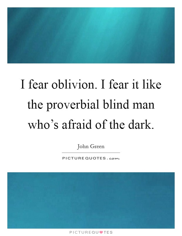 I fear oblivion. I fear it like the proverbial blind man who's afraid of the dark Picture Quote #1