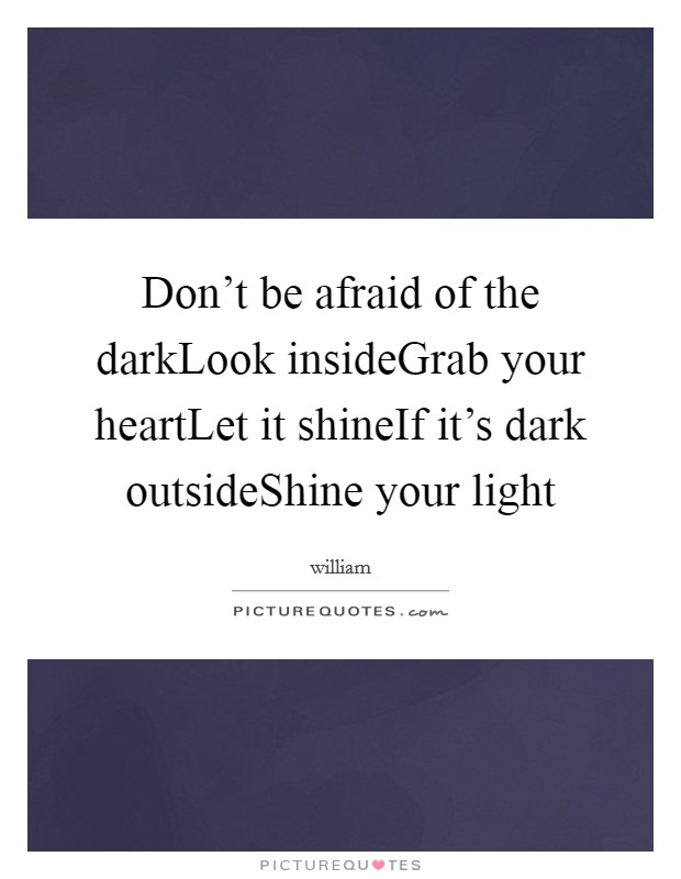 Don't be afraid of the darkLook insideGrab your heartLet it shineIf it's dark outsideShine your light Picture Quote #1