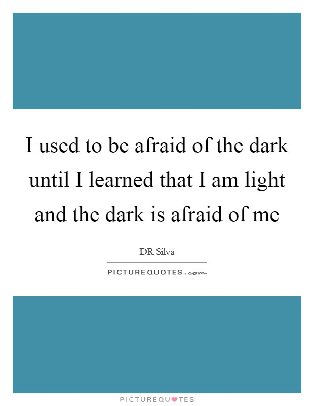 I used to be afraid of the dark until I learned that I am light and the dark is afraid of me Picture Quote #1