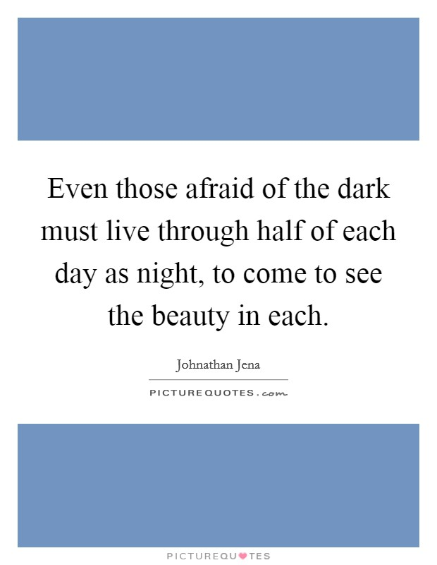Even those afraid of the dark must live through half of each day as night, to come to see the beauty in each Picture Quote #1