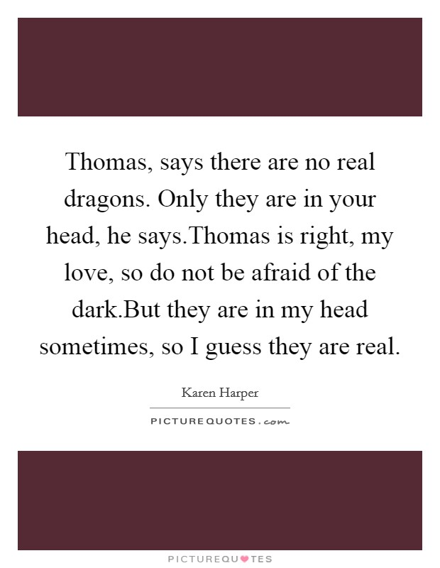 Thomas, says there are no real dragons. Only they are in your head, he says.Thomas is right, my love, so do not be afraid of the dark.But they are in my head sometimes, so I guess they are real Picture Quote #1