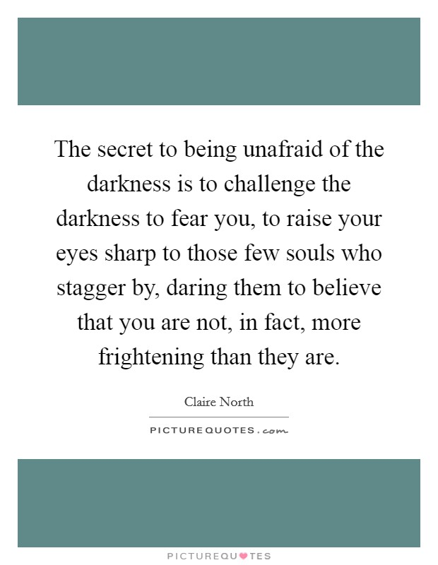 The secret to being unafraid of the darkness is to challenge the darkness to fear you, to raise your eyes sharp to those few souls who stagger by, daring them to believe that you are not, in fact, more frightening than they are Picture Quote #1