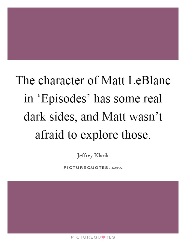 The character of Matt LeBlanc in 'Episodes' has some real dark sides, and Matt wasn't afraid to explore those Picture Quote #1