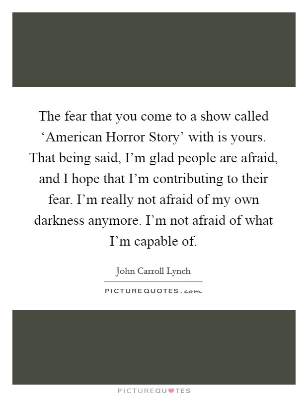 The fear that you come to a show called 'American Horror Story' with is yours. That being said, I'm glad people are afraid, and I hope that I'm contributing to their fear. I'm really not afraid of my own darkness anymore. I'm not afraid of what I'm capable of Picture Quote #1