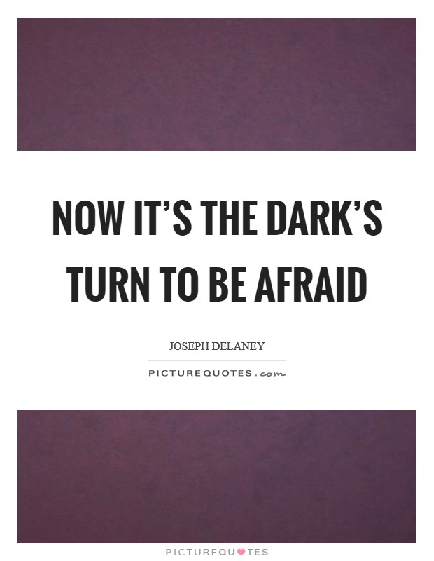 Now it's the dark's turn to be afraid Picture Quote #1