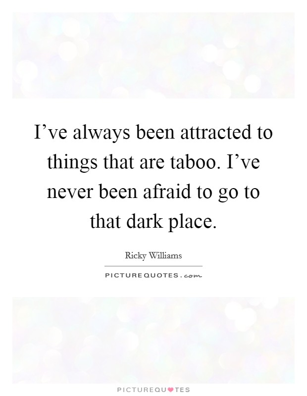 I've always been attracted to things that are taboo. I've never been afraid to go to that dark place Picture Quote #1