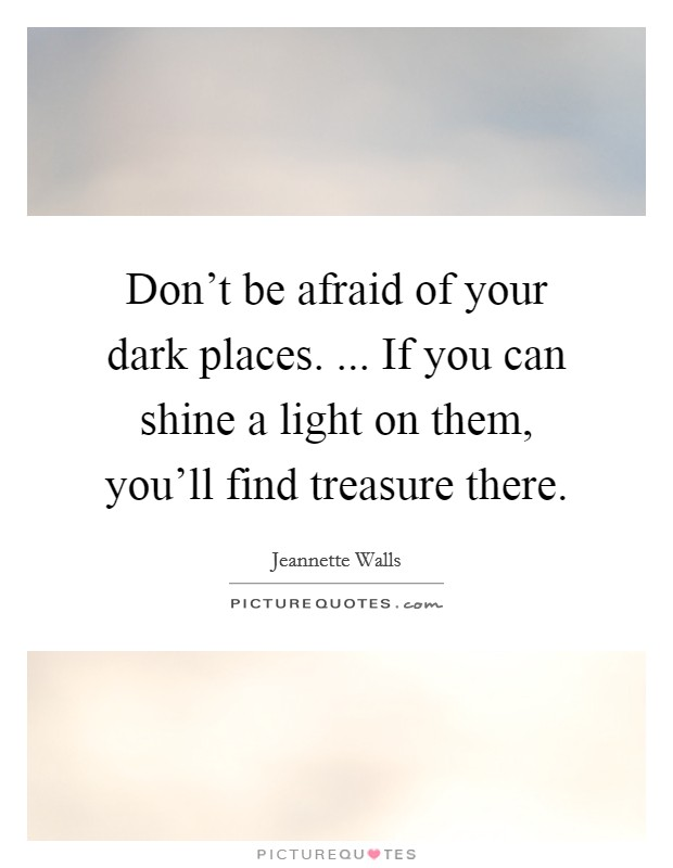 Don't be afraid of your dark places. ... If you can shine a light on them, you'll find treasure there Picture Quote #1