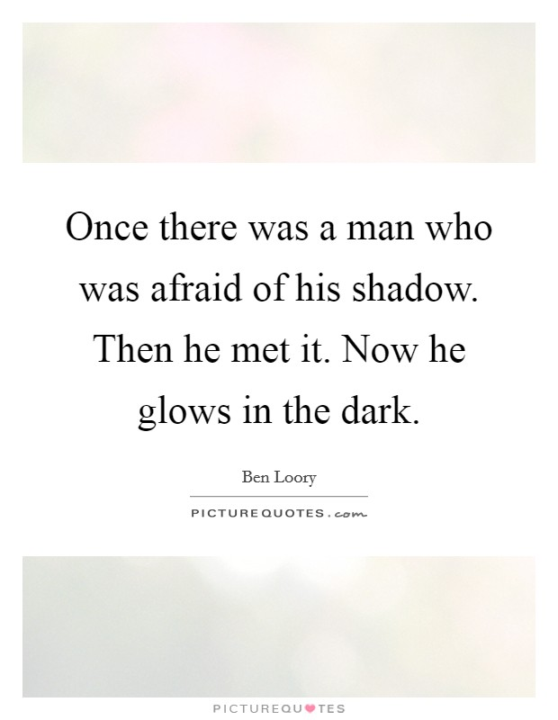 Once there was a man who was afraid of his shadow. Then he met it. Now he glows in the dark Picture Quote #1