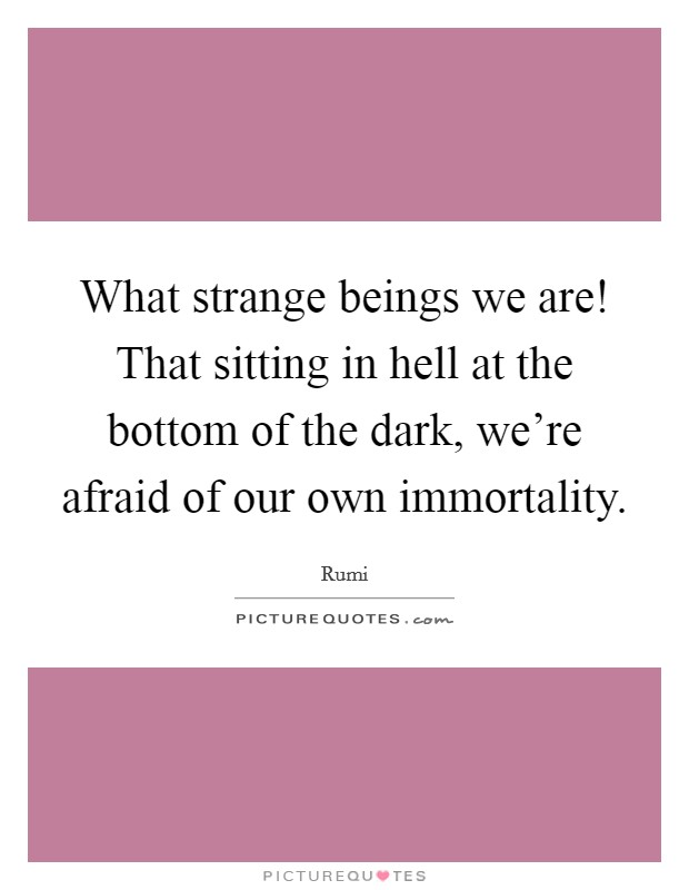 What strange beings we are! That sitting in hell at the bottom of the dark, we're afraid of our own immortality Picture Quote #1