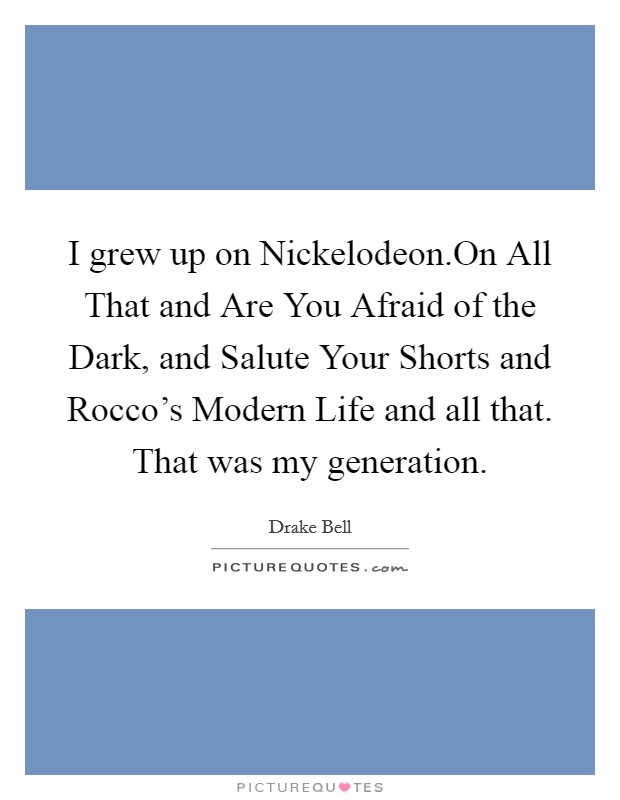 I grew up on Nickelodeon.On All That and Are You Afraid of the Dark, and Salute Your Shorts and Rocco's Modern Life and all that. That was my generation Picture Quote #1