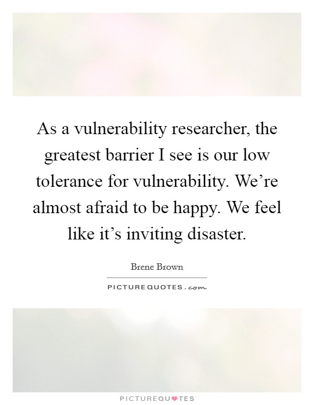 As a vulnerability researcher, the greatest barrier I see is our low tolerance for vulnerability. We're almost afraid to be happy. We feel like it's inviting disaster Picture Quote #1