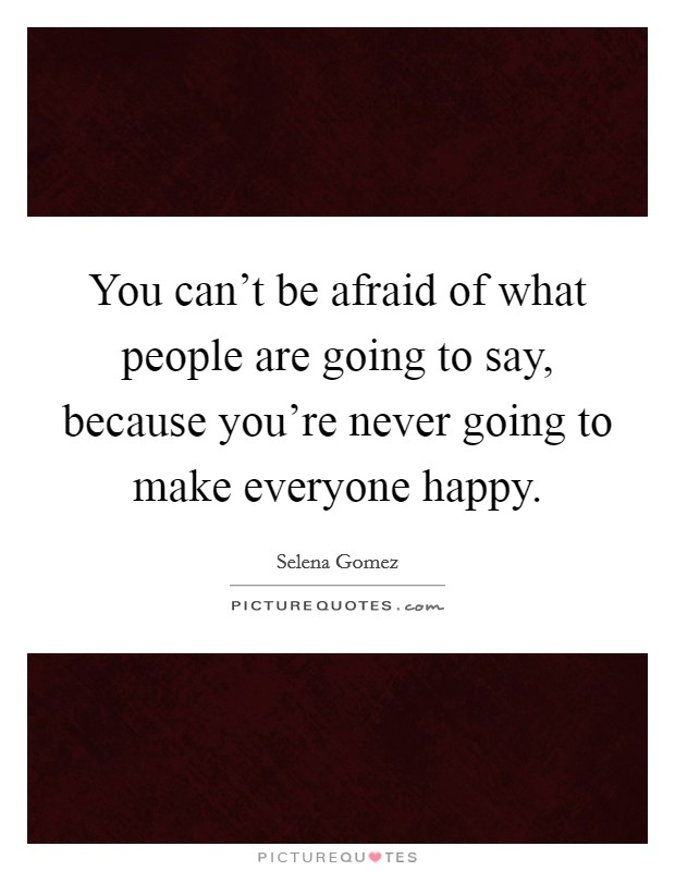 You can't be afraid of what people are going to say, because you're never going to make everyone happy Picture Quote #1