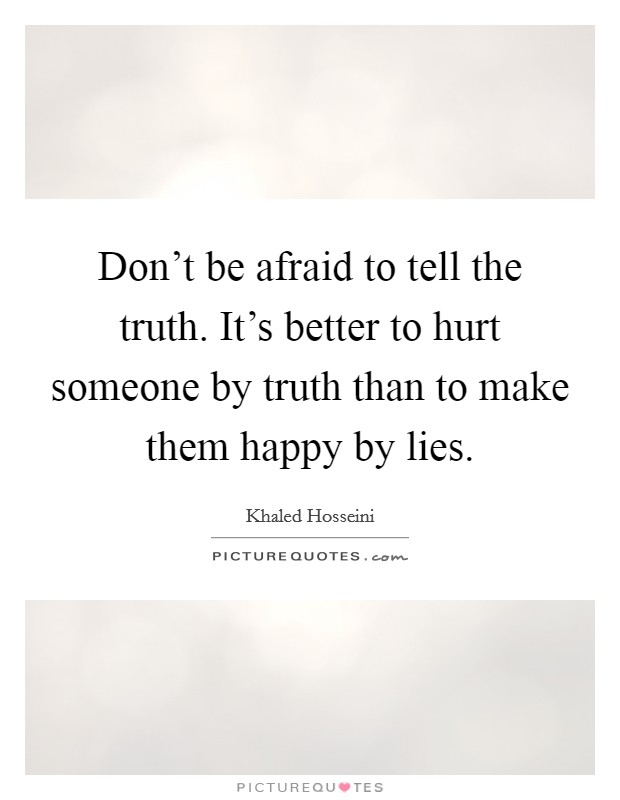 Don't be afraid to tell the truth. It's better to hurt someone by truth than to make them happy by lies Picture Quote #1