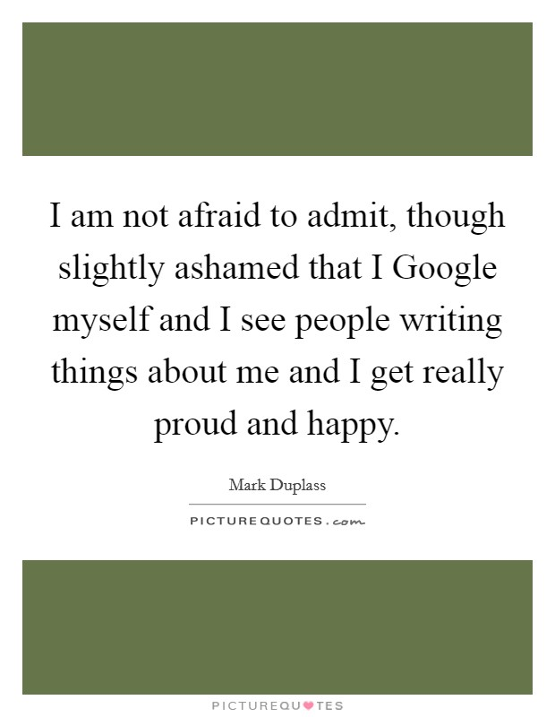 I am not afraid to admit, though slightly ashamed that I Google myself and I see people writing things about me and I get really proud and happy Picture Quote #1
