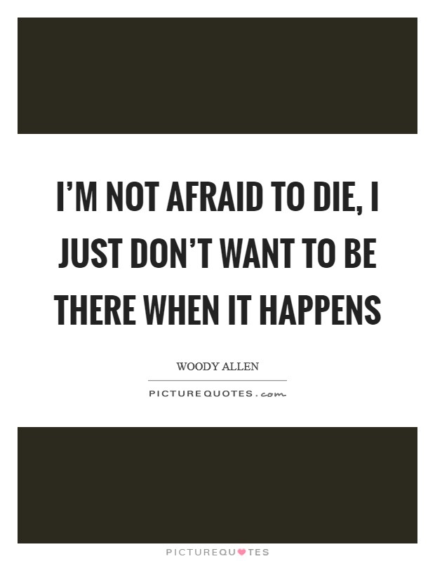 I'm not afraid to die, I just don't want to be there when it happens Picture Quote #1