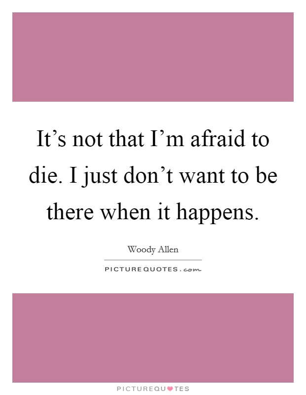 It's not that I'm afraid to die. I just don't want to be there when it happens Picture Quote #1