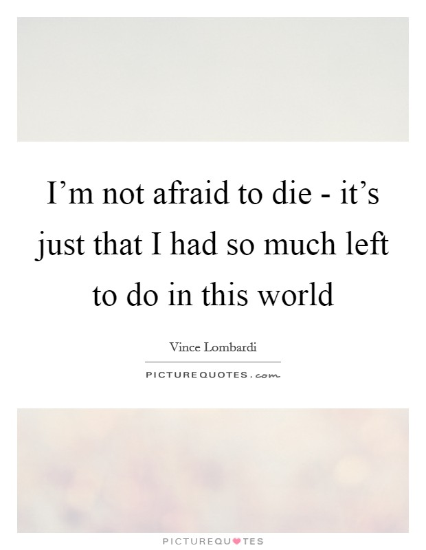 I'm not afraid to die - it's just that I had so much left to do in this world Picture Quote #1