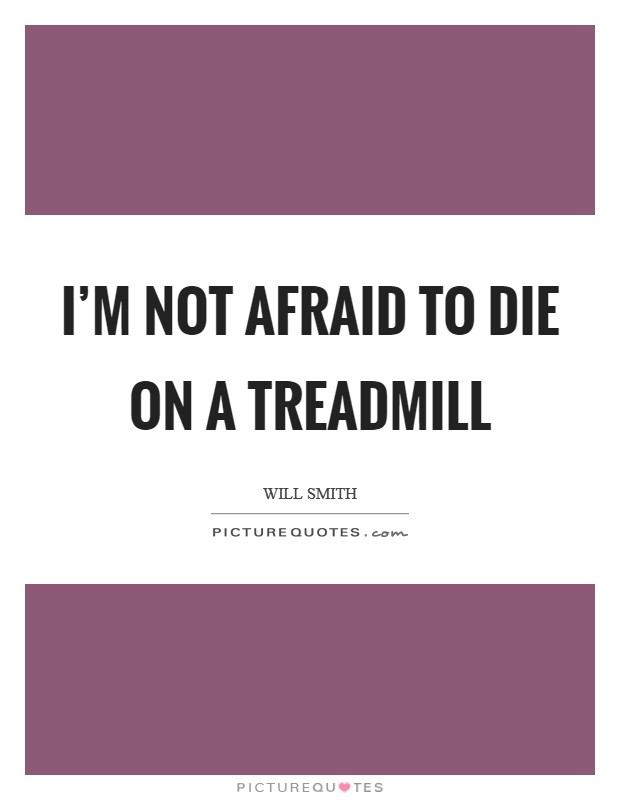 I'm not afraid to die on a treadmill Picture Quote #1