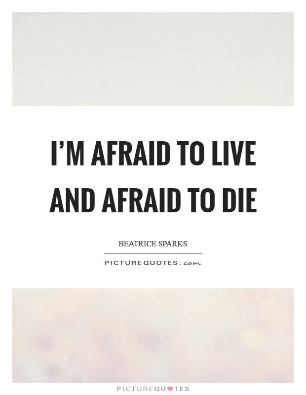 I'm afraid to live and afraid to die Picture Quote #1