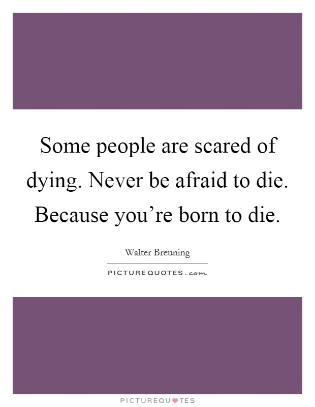 Some people are scared of dying. Never be afraid to die. Because you're born to die Picture Quote #1
