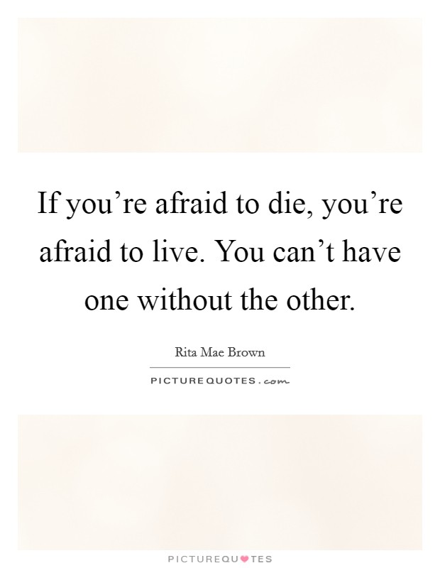If you're afraid to die, you're afraid to live. You can't have one without the other Picture Quote #1