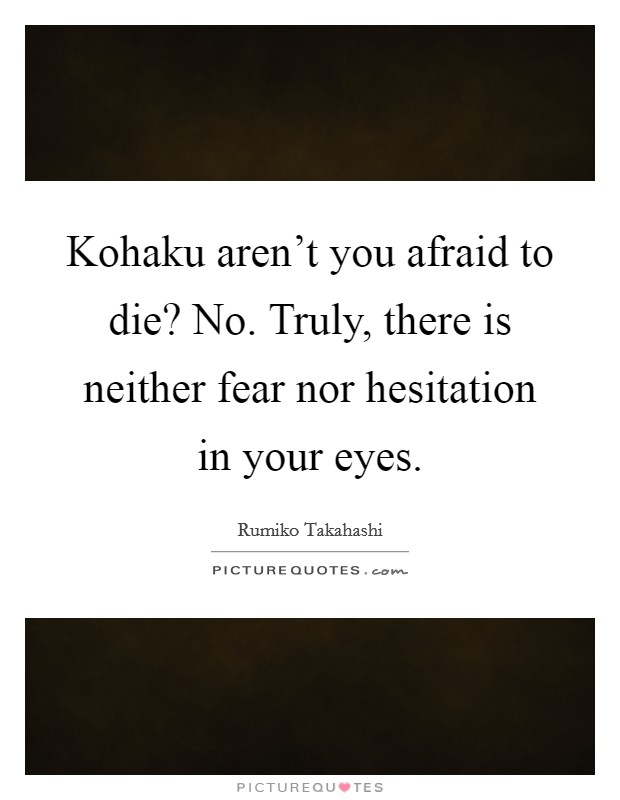 Kohaku aren't you afraid to die? No. Truly, there is neither fear nor hesitation in your eyes Picture Quote #1