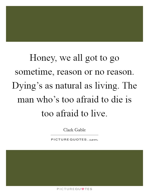 Honey, we all got to go sometime, reason or no reason. Dying's as natural as living. The man who's too afraid to die is too afraid to live Picture Quote #1