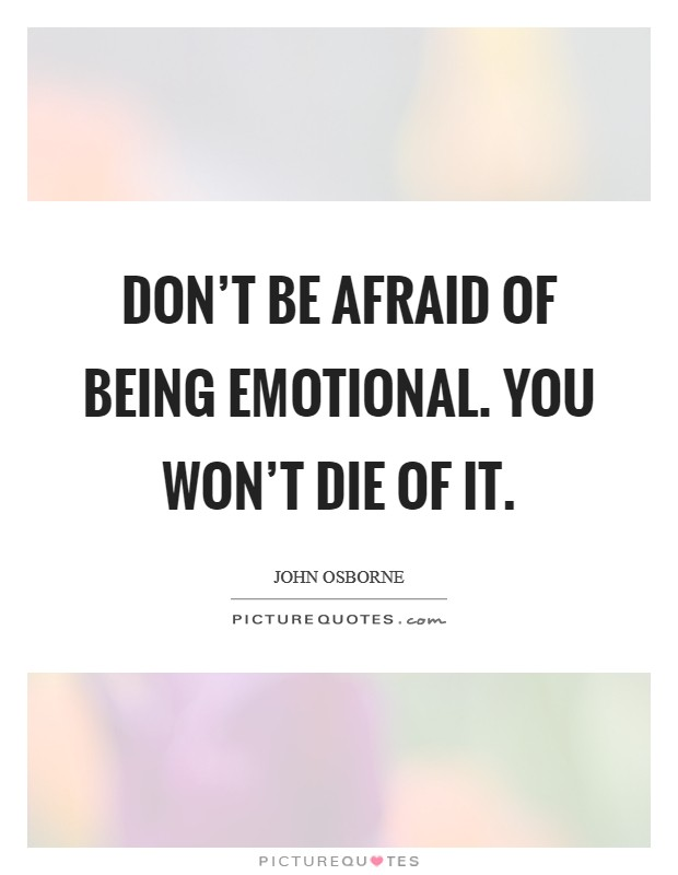Don't be afraid of being emotional. You won't die of it Picture Quote #1