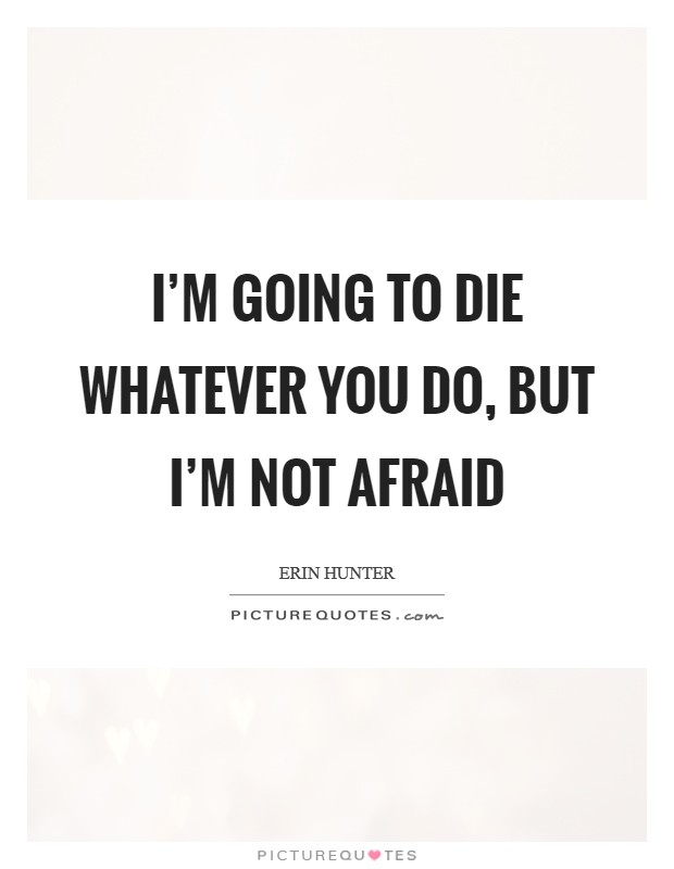 I'm going to die whatever you do, but I'm not afraid Picture Quote #1