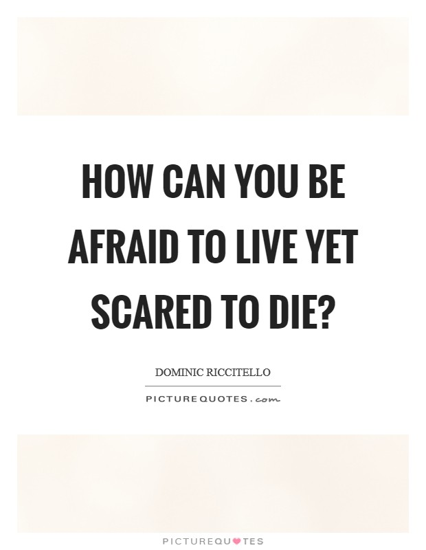 How can you be afraid to live yet scared to die? Picture Quote #1