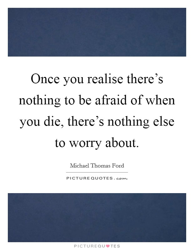 Once you realise there's nothing to be afraid of when you die, there's nothing else to worry about Picture Quote #1