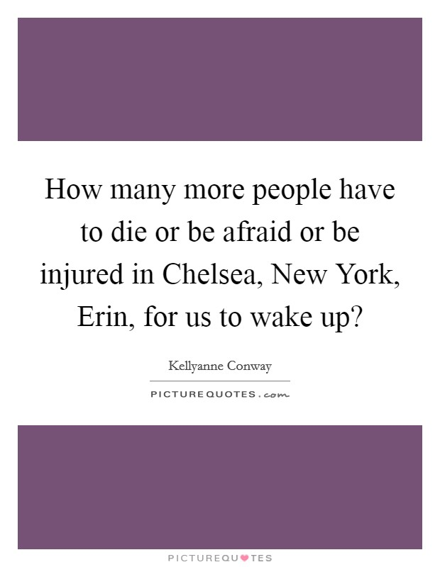 How many more people have to die or be afraid or be injured in Chelsea, New York, Erin, for us to wake up? Picture Quote #1
