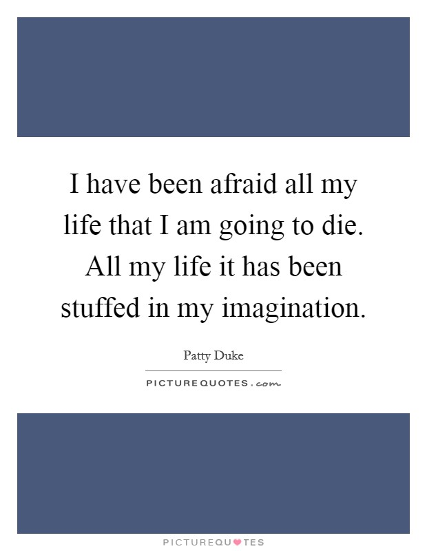 I have been afraid all my life that I am going to die. All my life it has been stuffed in my imagination Picture Quote #1