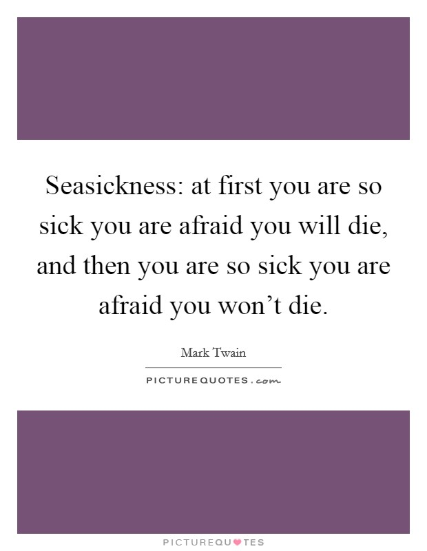 Seasickness: at first you are so sick you are afraid you will die, and then you are so sick you are afraid you won't die Picture Quote #1