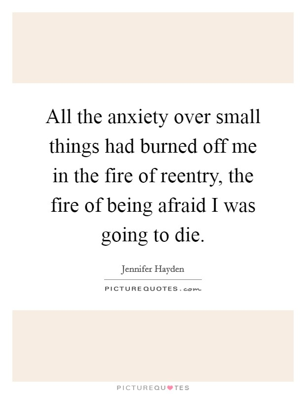 All the anxiety over small things had burned off me in the fire of reentry, the fire of being afraid I was going to die Picture Quote #1