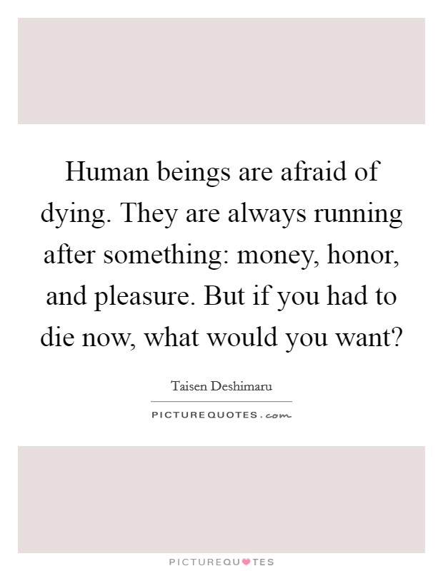 Human beings are afraid of dying. They are always running after something: money, honor, and pleasure. But if you had to die now, what would you want? Picture Quote #1