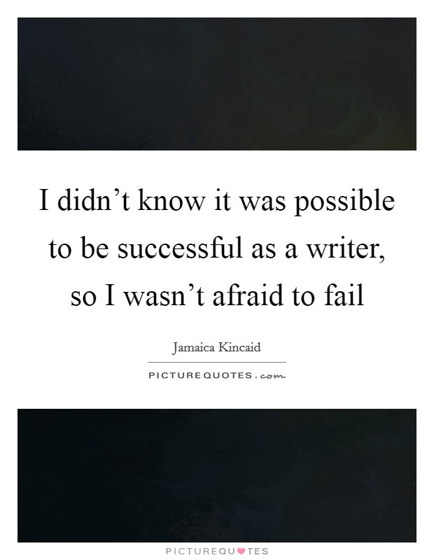 I didn't know it was possible to be successful as a writer, so I wasn't afraid to fail Picture Quote #1
