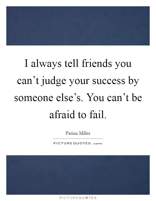 I always tell friends you can't judge your success by someone else's. You can't be afraid to fail Picture Quote #1