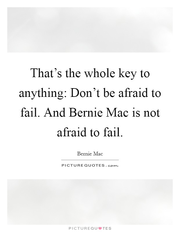 That's the whole key to anything: Don't be afraid to fail. And Bernie Mac is not afraid to fail Picture Quote #1