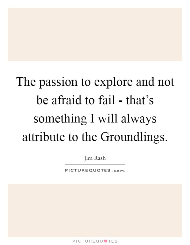 The passion to explore and not be afraid to fail - that's something I will always attribute to the Groundlings Picture Quote #1