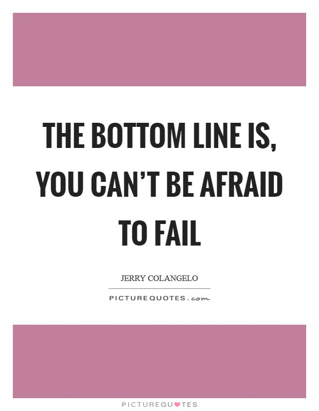 The bottom line is, you can't be afraid to fail Picture Quote #1
