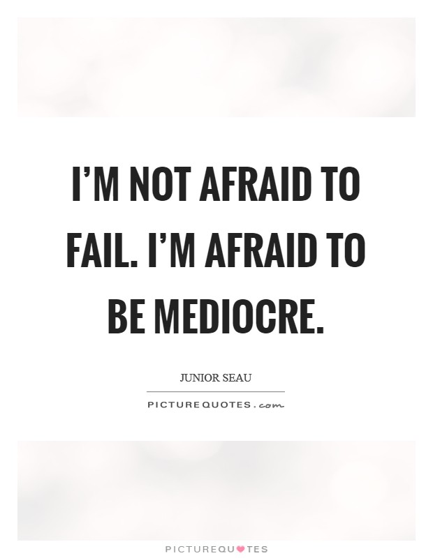 I'm not afraid to fail. I'm afraid to be mediocre Picture Quote #1