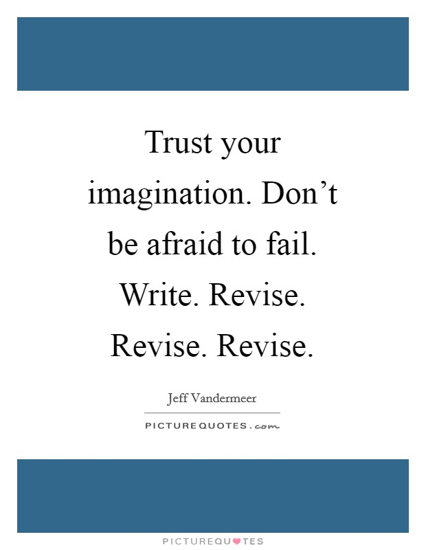 Trust your imagination. Don't be afraid to fail. Write. Revise. Revise. Revise Picture Quote #1