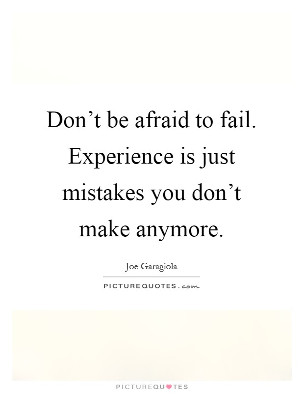 Don't be afraid to fail. Experience is just mistakes you don't make anymore Picture Quote #1