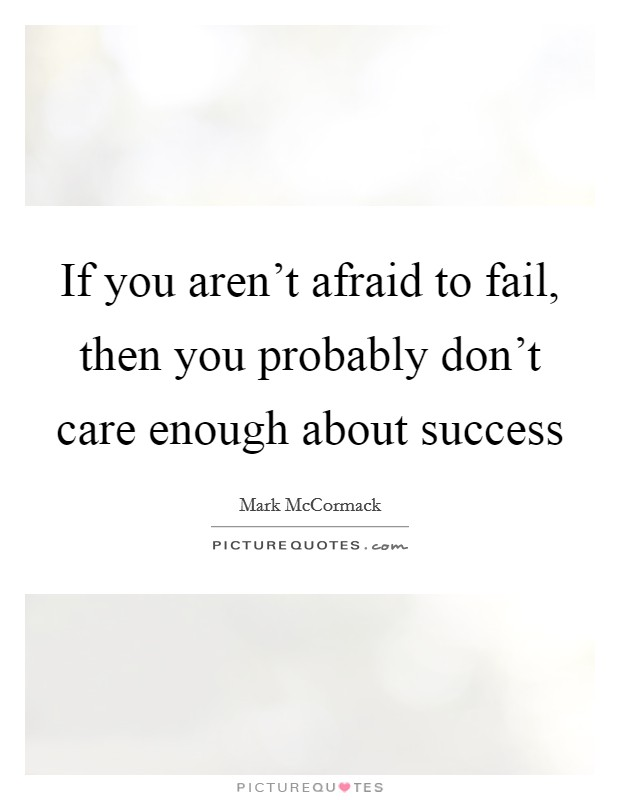 If you aren't afraid to fail, then you probably don't care enough about success Picture Quote #1