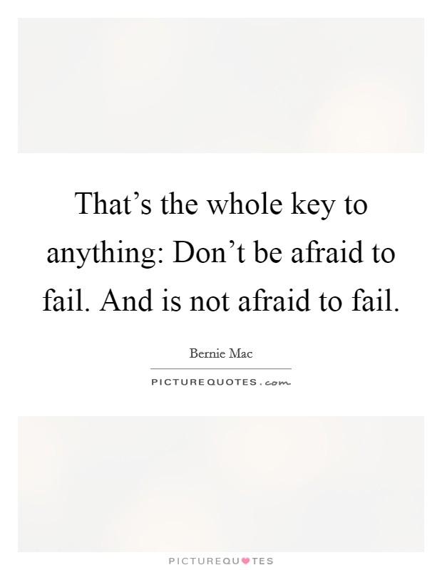 That's the whole key to anything: Don't be afraid to fail. And is not afraid to fail Picture Quote #1