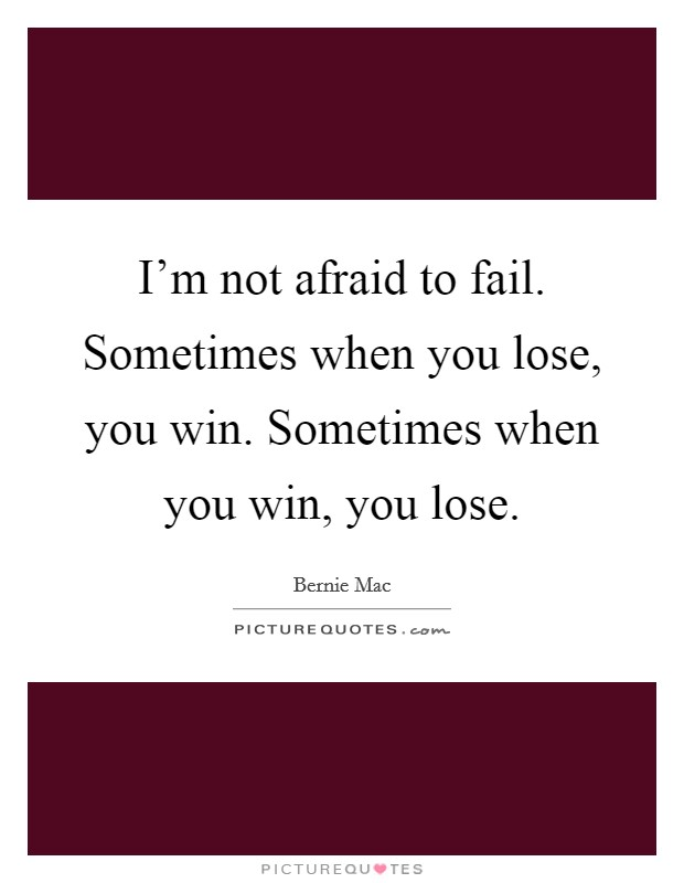 I'm not afraid to fail. Sometimes when you lose, you win. Sometimes when you win, you lose Picture Quote #1